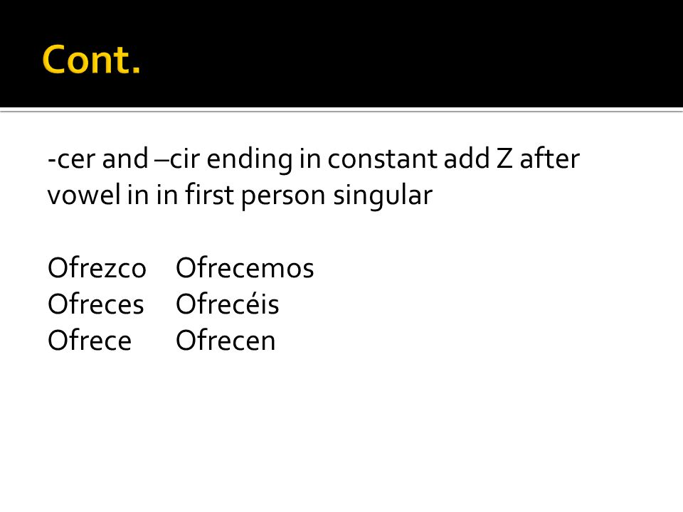 Cont. -cer and –cir ending in constant add Z after vowel in in first person singular. Ofrezco Ofrecemos.
