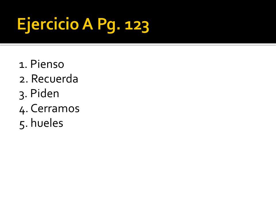 Ejercicio A Pg. 123 1. Pienso 2. Recuerda 3. Piden 4. Cerramos 5. hueles