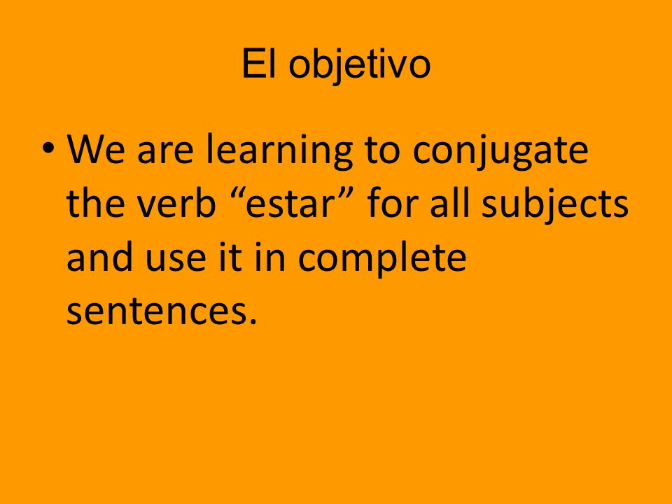 El objetivo We are learning to conjugate the verb estar for all subjects and use it in complete sentences.