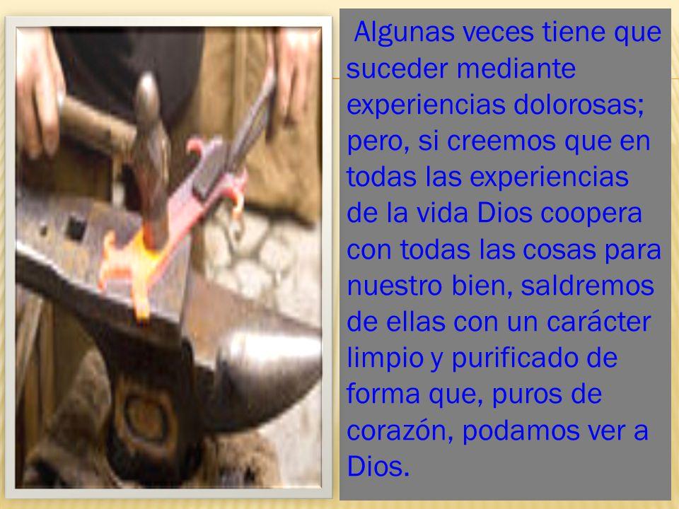 Algunas veces tiene que suceder mediante experiencias dolorosas; pero, si creemos que en todas las experiencias de la vida Dios coopera con todas las cosas para nuestro bien, saldremos de ellas con un carácter limpio y purificado de forma que, puros de corazón, podamos ver a Dios.