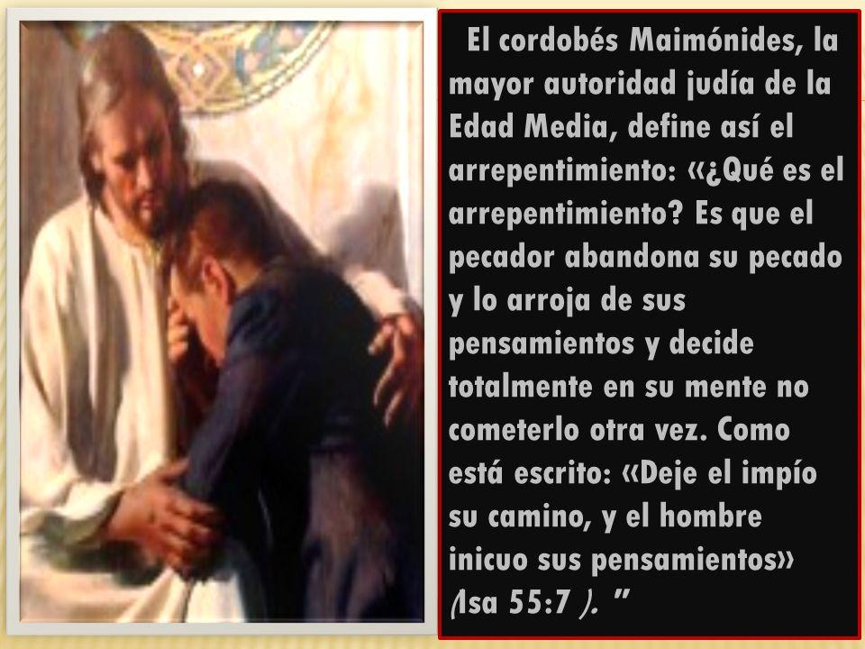 El cordobés Maimónides, la mayor autoridad judía de la Edad Media, define así el arrepentimiento: «¿Qué es el arrepentimiento.