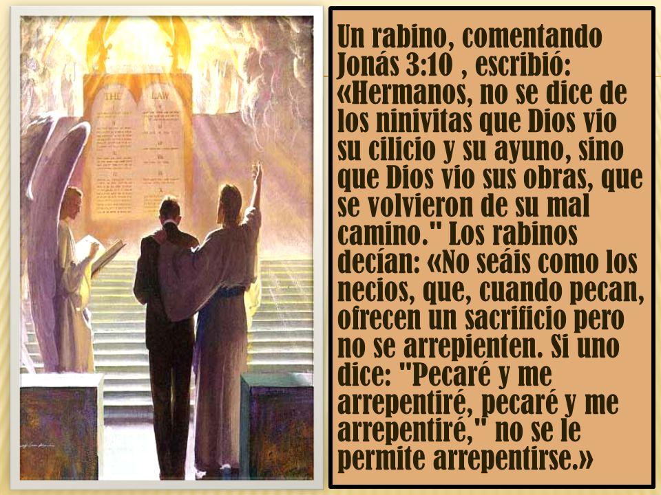 Un rabino, comentando Jonás 3:10 , escribió: «Hermanos, no se dice de los ninivitas que Dios vio su cilicio y su ayuno, sino que Dios vio sus obras, que se volvieron de su mal camino. Los rabinos decían: «No seáis como los necios, que, cuando pecan, ofrecen un sacrificio pero no se arrepienten.