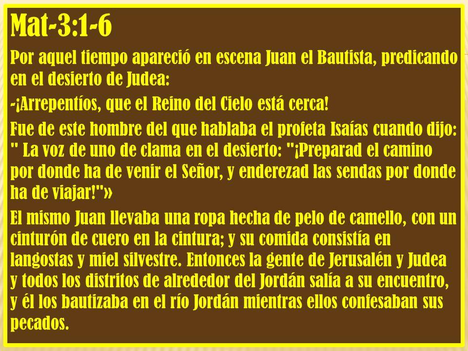 Mat-3:1-6 Por aquel tiempo apareció en escena Juan el Bautista, predicando en el desierto de Judea: