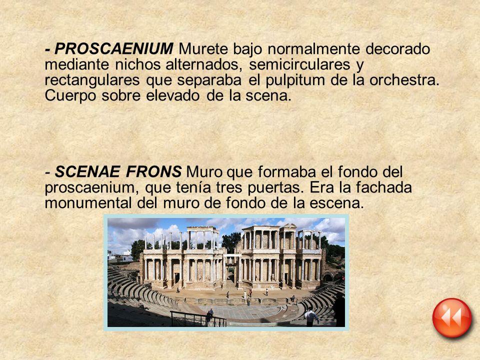 - PROSCAENIUM Murete bajo normalmente decorado mediante nichos alternados, semicirculares y rectangulares que separaba el pulpitum de la orchestra. Cuerpo sobre elevado de la scena.