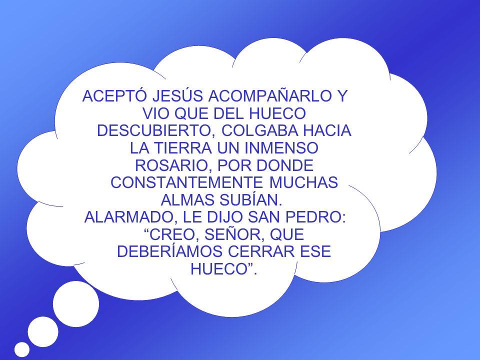 ACEPTÓ JESÚS ACOMPAÑARLO Y VIO QUE DEL HUECO DESCUBIERTO, COLGABA HACIA LA TIERRA UN INMENSO ROSARIO, POR DONDE CONSTANTEMENTE MUCHAS ALMAS SUBÍAN.