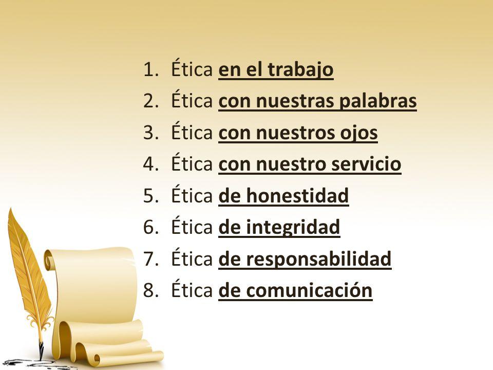 Ética en el trabajo Ética con nuestras palabras. Ética con nuestros ojos. Ética con nuestro servicio.