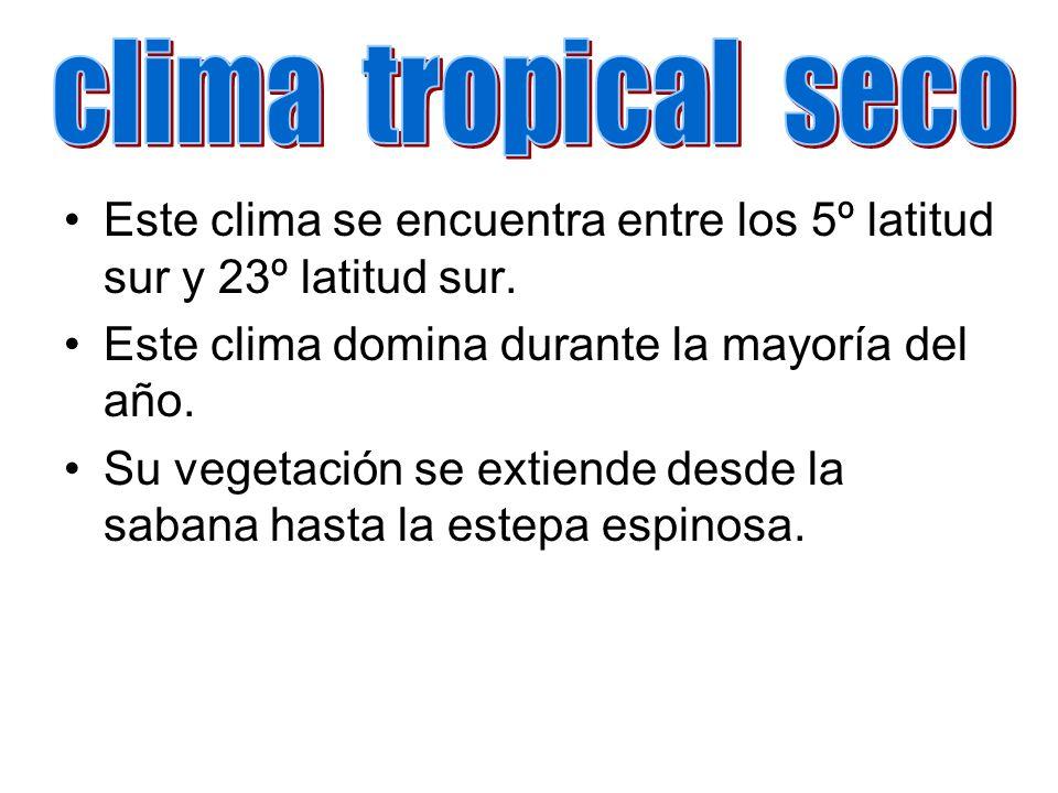 clima tropical seco Este clima se encuentra entre los 5º latitud sur y 23º latitud sur. Este clima domina durante la mayoría del año.