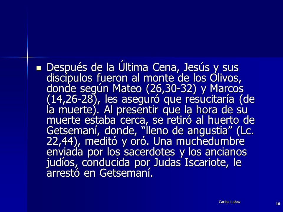 Después de la Última Cena, Jesús y sus discípulos fueron al monte de los Olivos, donde según Mateo (26,30-32) y Marcos (14,26-28), les aseguró que resucitaría (de la muerte). Al presentir que la hora de su muerte estaba cerca, se retiró al huerto de Getsemaní, donde, lleno de angustia (Lc. 22,44), meditó y oró. Una muchedumbre enviada por los sacerdotes y los ancianos judíos, conducida por Judas Iscariote, le arrestó en Getsemaní.