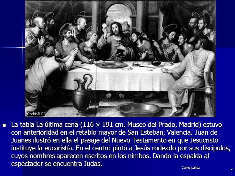 La tabla La última cena (116 × 191 cm, Museo del Prado, Madrid) estuvo con anterioridad en el retablo mayor de San Esteban, Valencia. Juan de Juanes ilustró en ella el pasaje del Nuevo Testamento en que Jesucristo instituye la eucaristía. En el centro pintó a Jesús rodeado por sus discípulos, cuyos nombres aparecen escritos en los nimbos. Dando la espalda al espectador se encuentra Judas.