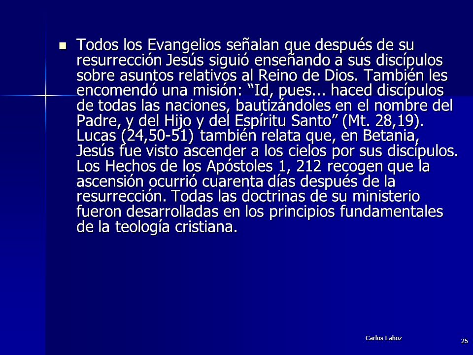 Todos los Evangelios señalan que después de su resurrección Jesús siguió enseñando a sus discípulos sobre asuntos relativos al Reino de Dios. También les encomendó una misión: Id, pues... haced discípulos de todas las naciones, bautizándoles en el nombre del Padre, y del Hijo y del Espíritu Santo (Mt. 28,19). Lucas (24,50-51) también relata que, en Betania, Jesús fue visto ascender a los cielos por sus discípulos. Los Hechos de los Apóstoles 1, 212 recogen que la ascensión ocurrió cuarenta días después de la resurrección. Todas las doctrinas de su ministerio fueron desarrolladas en los principios fundamentales de la teología cristiana.