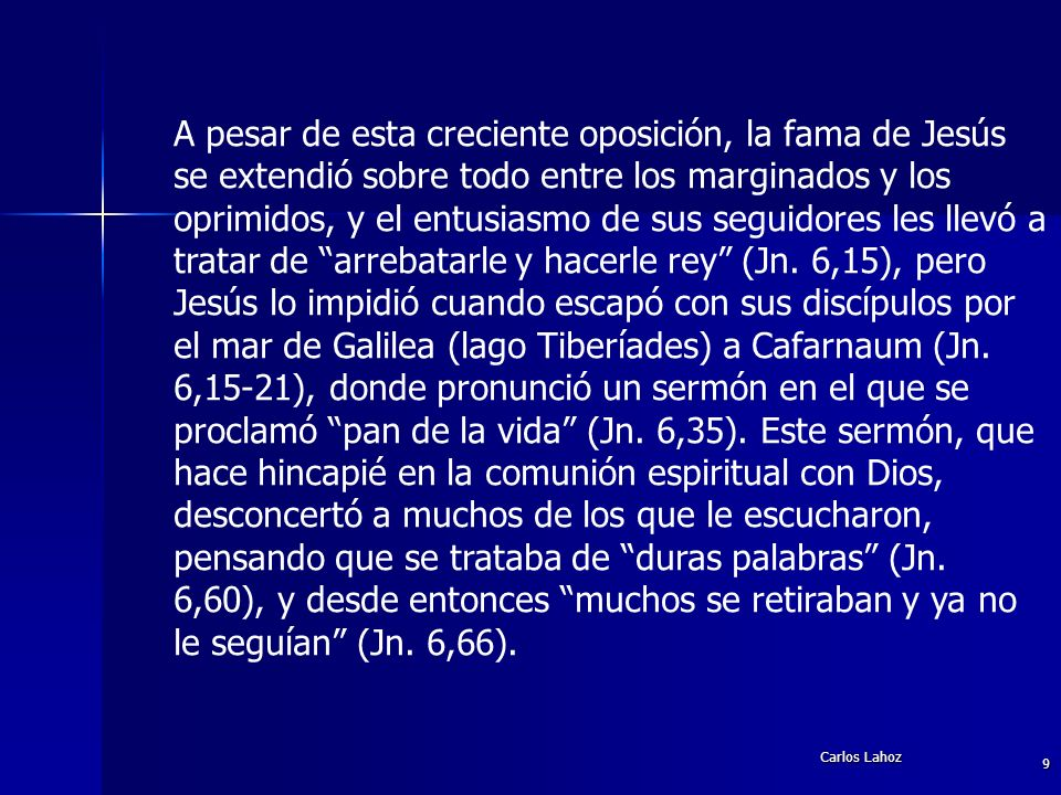 A pesar de esta creciente oposición, la fama de Jesús se extendió sobre todo entre los marginados y los oprimidos, y el entusiasmo de sus seguidores les llevó a tratar de arrebatarle y hacerle rey (Jn. 6,15), pero Jesús lo impidió cuando escapó con sus discípulos por el mar de Galilea (lago Tiberíades) a Cafarnaum (Jn. 6,15-21), donde pronunció un sermón en el que se proclamó pan de la vida (Jn. 6,35). Este sermón, que hace hincapié en la comunión espiritual con Dios, desconcertó a muchos de los que le escucharon, pensando que se trataba de duras palabras (Jn. 6,60), y desde entonces muchos se retiraban y ya no le seguían (Jn. 6,66).