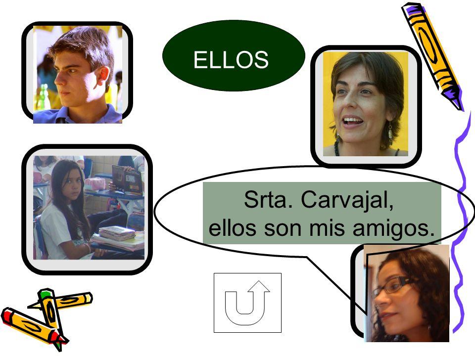 ELLOS Srta. Carvajal, ellos son mis amigos.