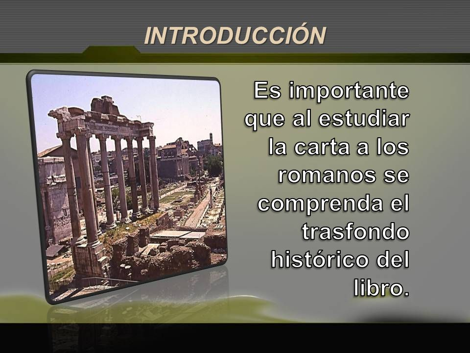INTRODUCCIÓN Es importante que al estudiar la carta a los romanos se comprenda el trasfondo histórico del libro.