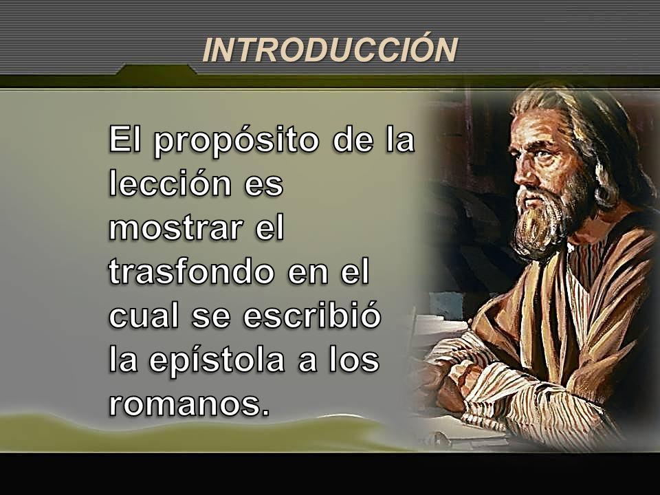 INTRODUCCIÓN El propósito de la lección es mostrar el trasfondo en el cual se escribió la epístola a los romanos.