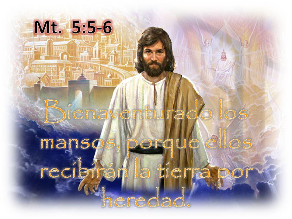 Mt. 5:5-6 Bienaventurado los mansos, porque ellos recibirán la tierra por heredad.
