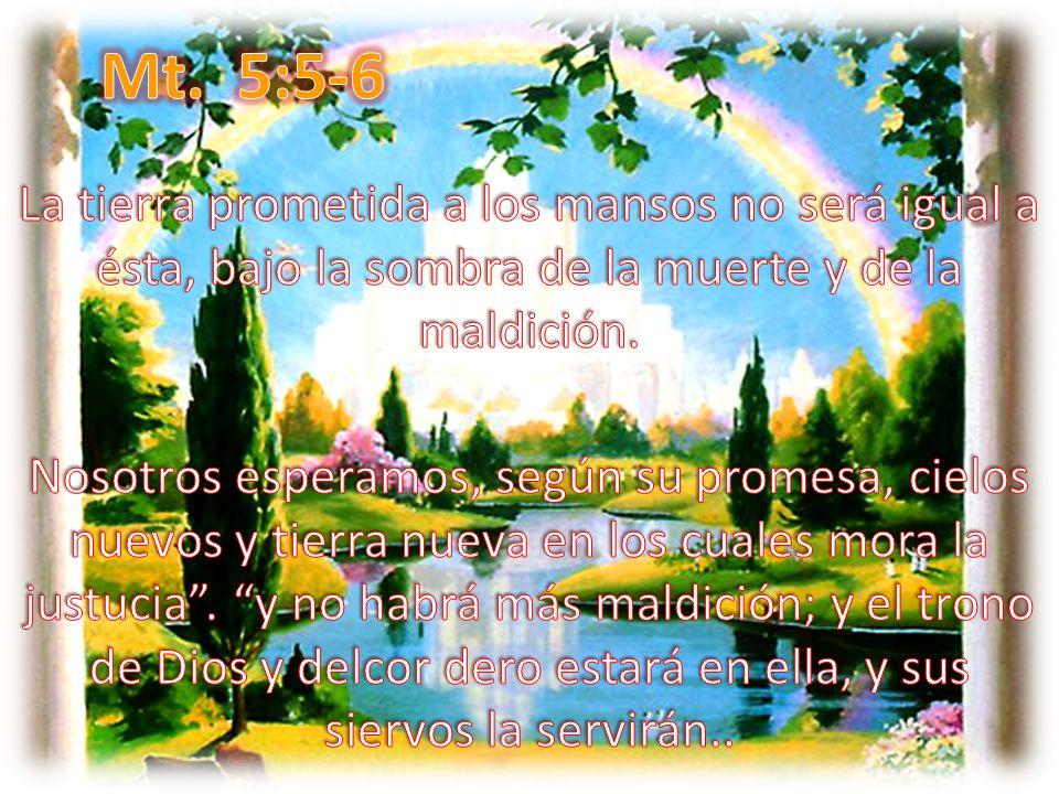 Mt. 5:5-6 La tierra prometida a los mansos no será igual a ésta, bajo la sombra de la muerte y de la maldición.