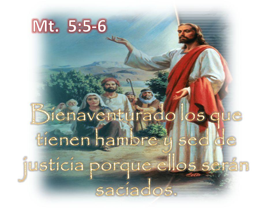 Mt. 5:5-6 Bienaventurado los que tienen hambre y sed de justicia porque ellos serán saciados.