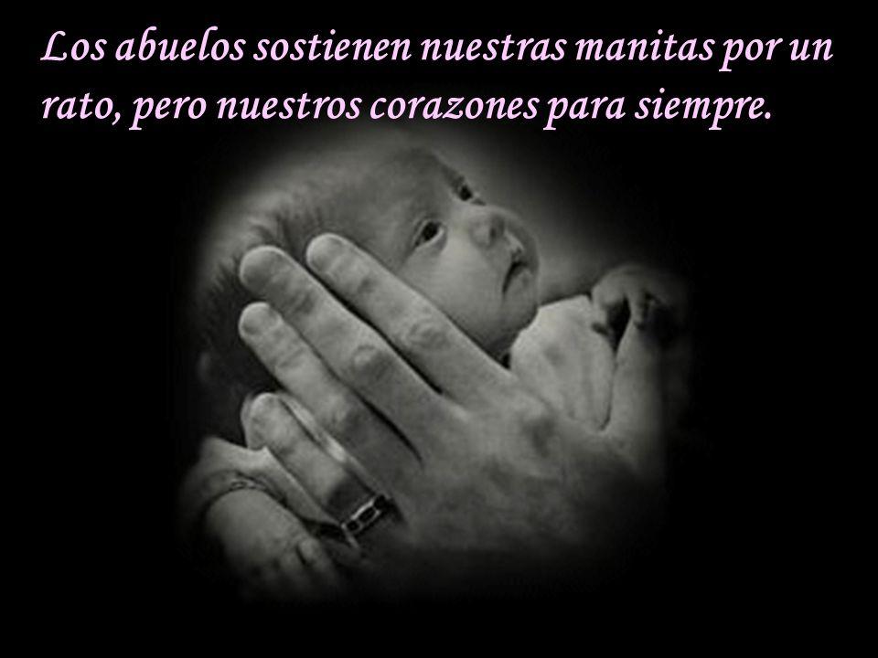 Los abuelos sostienen nuestras manitas por un rato, pero nuestros corazones para siempre.