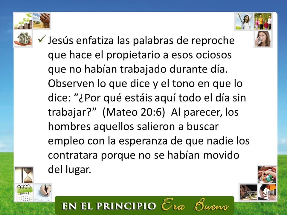 Jesús enfatiza las palabras de reproche que hace el propietario a esos ociosos que no habían trabajado durante día.