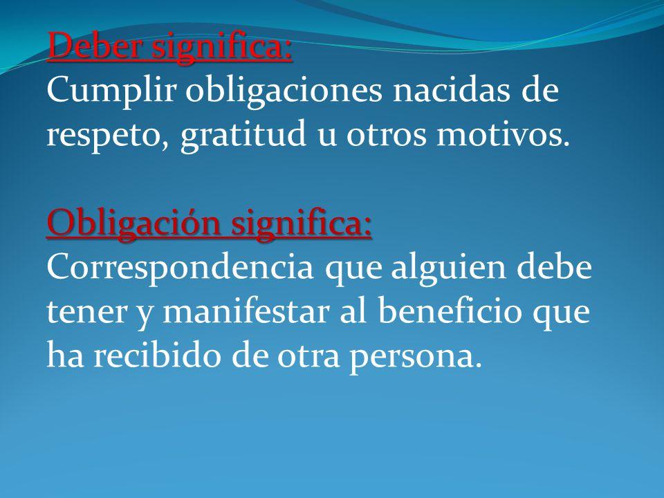 Deber significa: Cumplir obligaciones nacidas de respeto, gratitud u otros motivos.