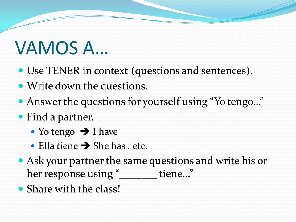 VAMOS A… Use TENER in context (questions and sentences).