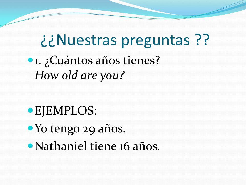 ¿¿Nuestras preguntas 1. ¿Cuántos años tienes How old are you
