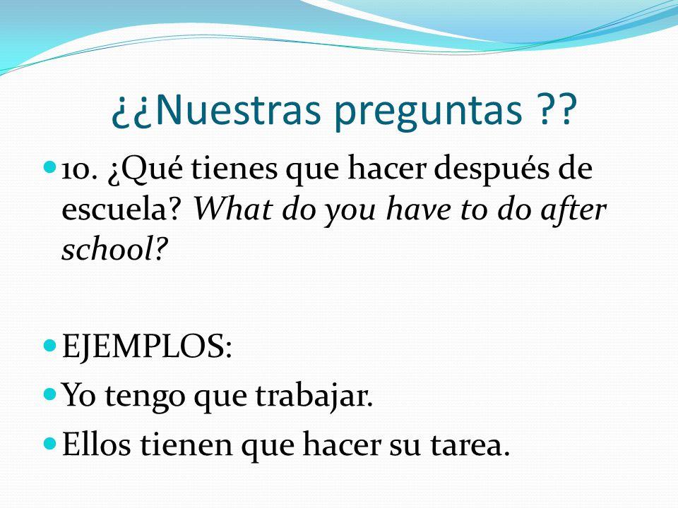 ¿¿Nuestras preguntas 10. ¿Qué tienes que hacer después de escuela What do you have to do after school