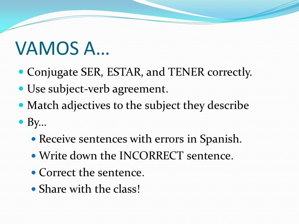 VAMOS A… Conjugate SER, ESTAR, and TENER correctly.