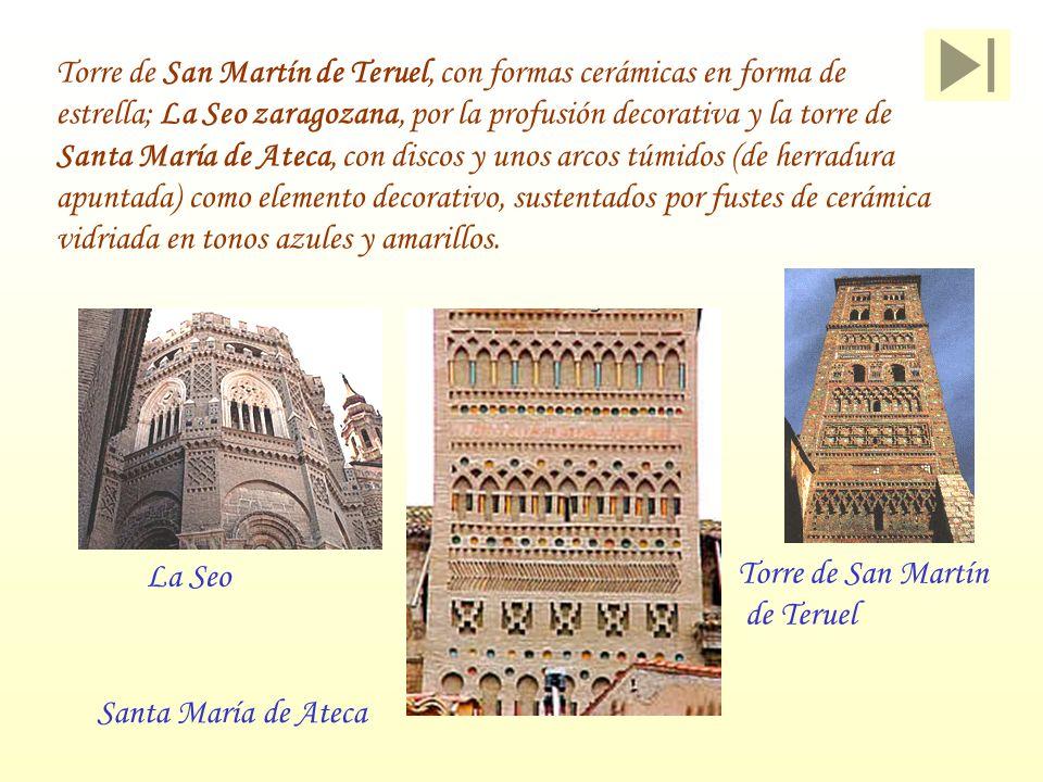 Torre de San Martín de Teruel, con formas cerámicas en forma de estrella; La Seo zaragozana, por la profusión decorativa y la torre de Santa María de Ateca, con discos y unos arcos túmidos (de herradura apuntada) como elemento decorativo, sustentados por fustes de cerámica vidriada en tonos azules y amarillos.