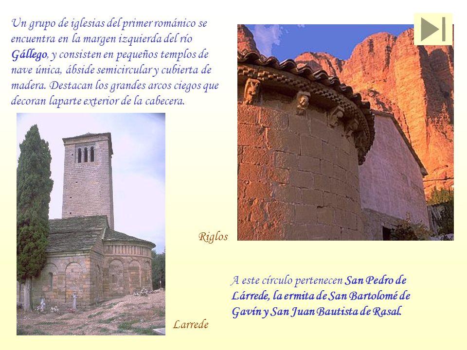 Un grupo de iglesias del primer románico se encuentra en la margen izquierda del río Gállego, y consisten en pequeños templos de nave única, ábside semicircular y cubierta de madera. Destacan los grandes arcos ciegos que decoran laparte exterior de la cabecera.