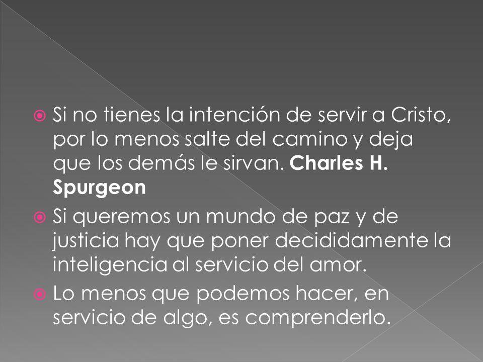 Si no tienes la intención de servir a Cristo, por lo menos salte del camino y deja que los demás le sirvan. Charles H. Spurgeon