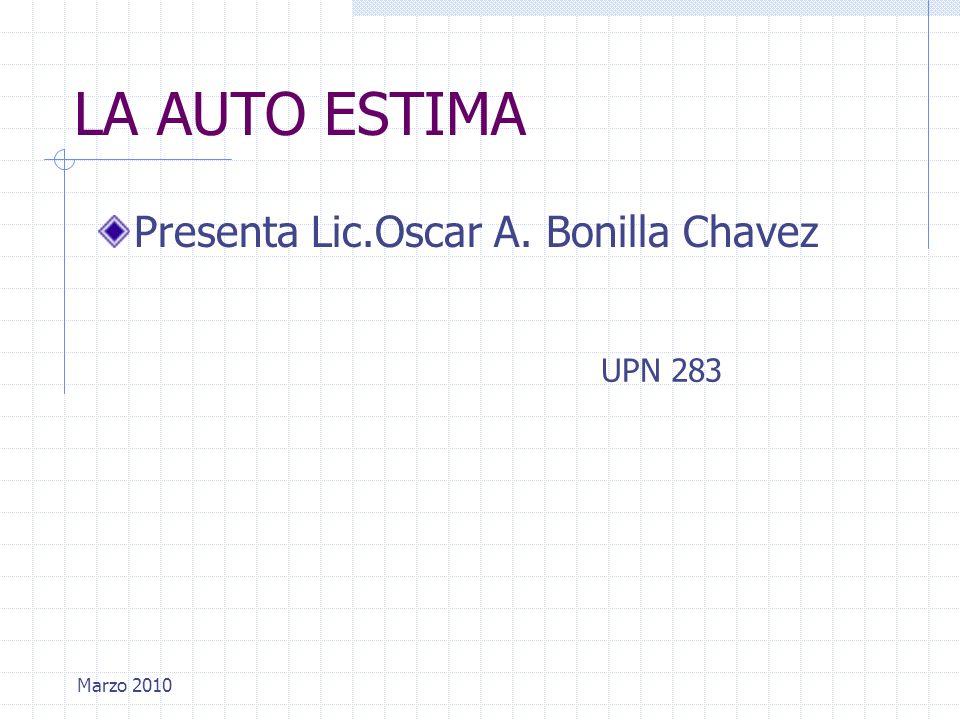 LA AUTO ESTIMA Presenta Lic.Oscar A. Bonilla Chavez UPN 283 Marzo 2010