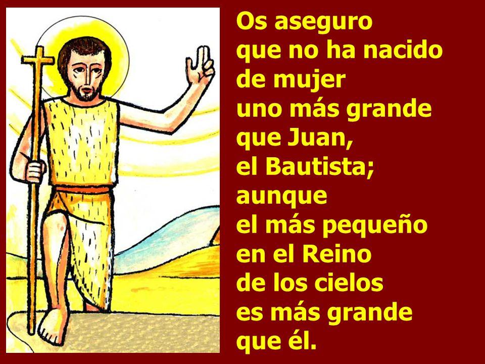 Os aseguro que no ha nacido de mujer uno más grande que Juan, el Bautista; aunque el más pequeño en el Reino de los cielos es más grande que él.