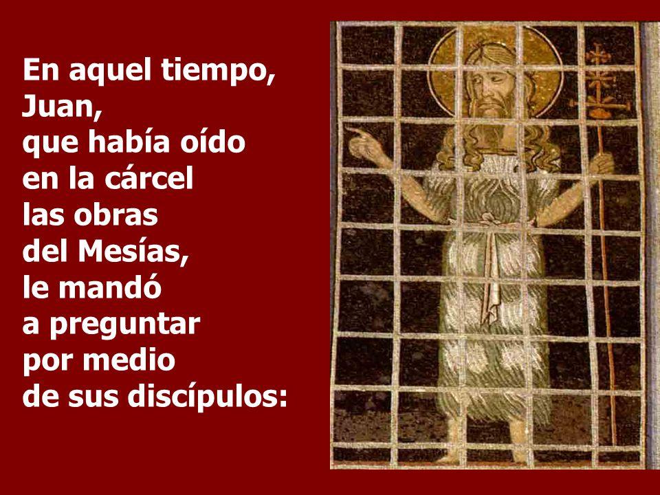En aquel tiempo, Juan, que había oído en la cárcel las obras del Mesías, le mandó a preguntar por medio de sus discípulos: