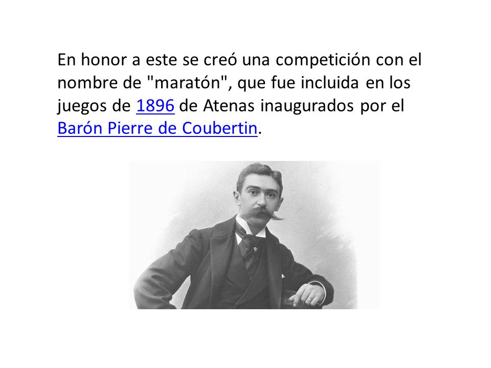 En honor a este se creó una competición con el nombre de maratón , que fue incluida en los juegos de 1896 de Atenas inaugurados por el Barón Pierre de Coubertin.