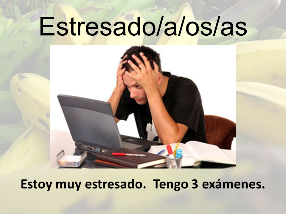 Estoy muy estresado. Tengo 3 exámenes.