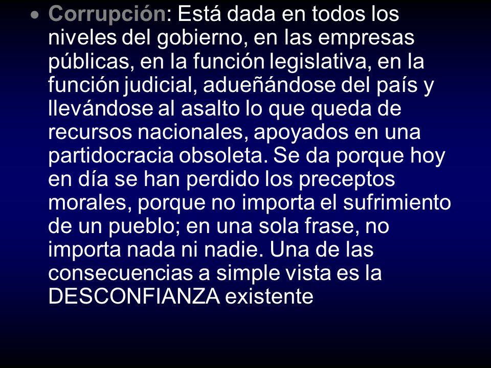 Corrupción: Está dada en todos los niveles del gobierno, en las empresas públicas, en la función legislativa, en la función judicial, adueñándose del país y llevándose al asalto lo que queda de recursos nacionales, apoyados en una partidocracia obsoleta.