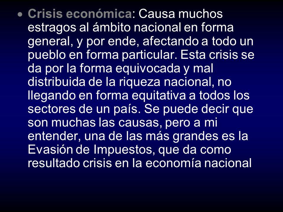 Crisis económica: Causa muchos estragos al ámbito nacional en forma general, y por ende, afectando a todo un pueblo en forma particular.