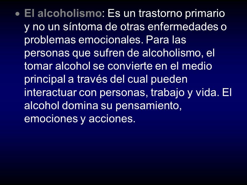 El alcoholismo: Es un trastorno primario y no un síntoma de otras enfermedades o problemas emocionales.