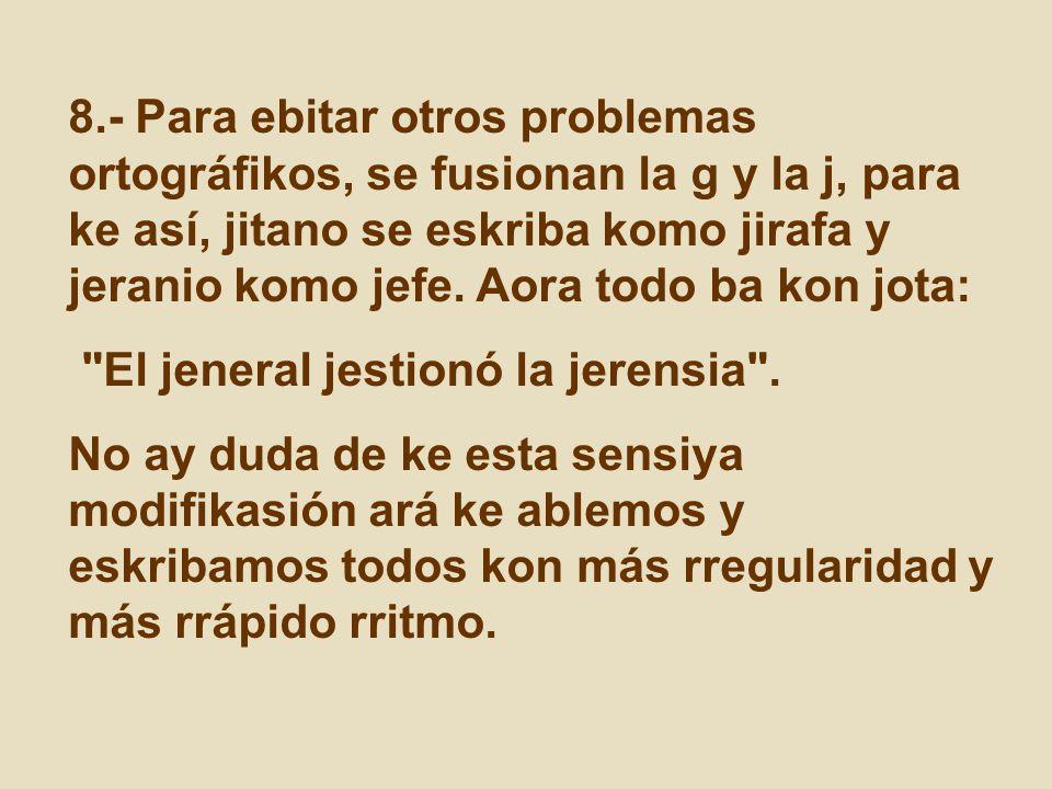8.- Para ebitar otros problemas ortográfikos, se fusionan la g y la j, para ke así, jitano se eskriba komo jirafa y jeranio komo jefe. Aora todo ba kon jota: