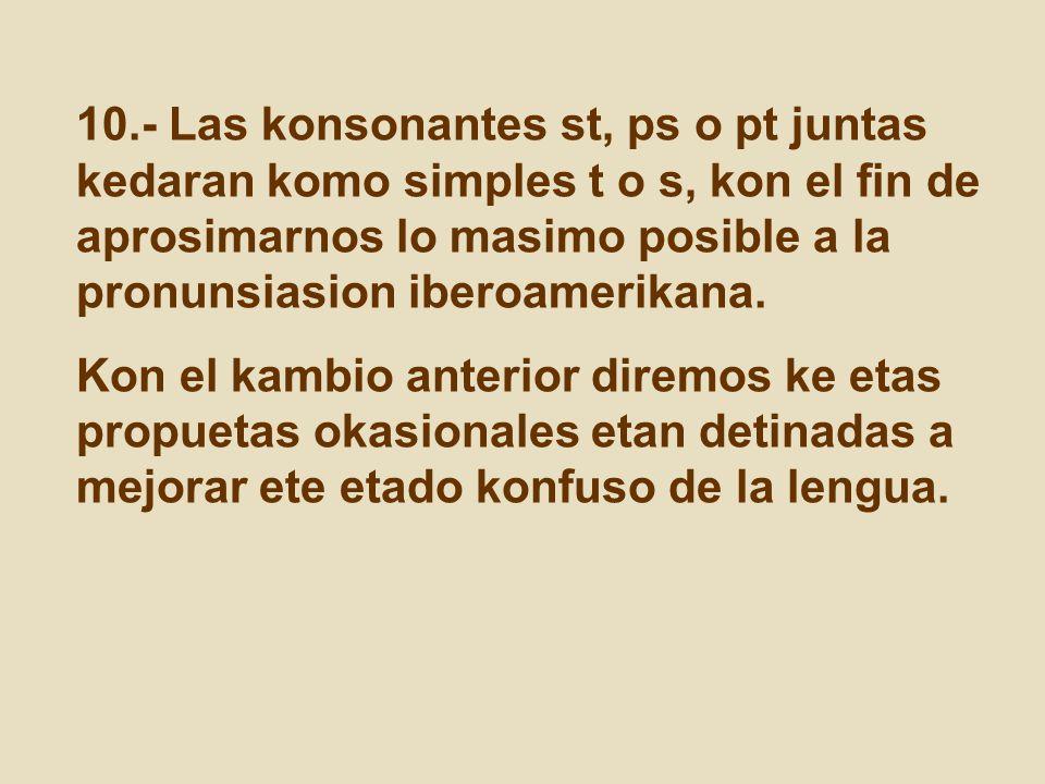 10.- Las konsonantes st, ps o pt juntas kedaran komo simples t o s, kon el fin de aprosimarnos lo masimo posible a la pronunsiasion iberoamerikana.