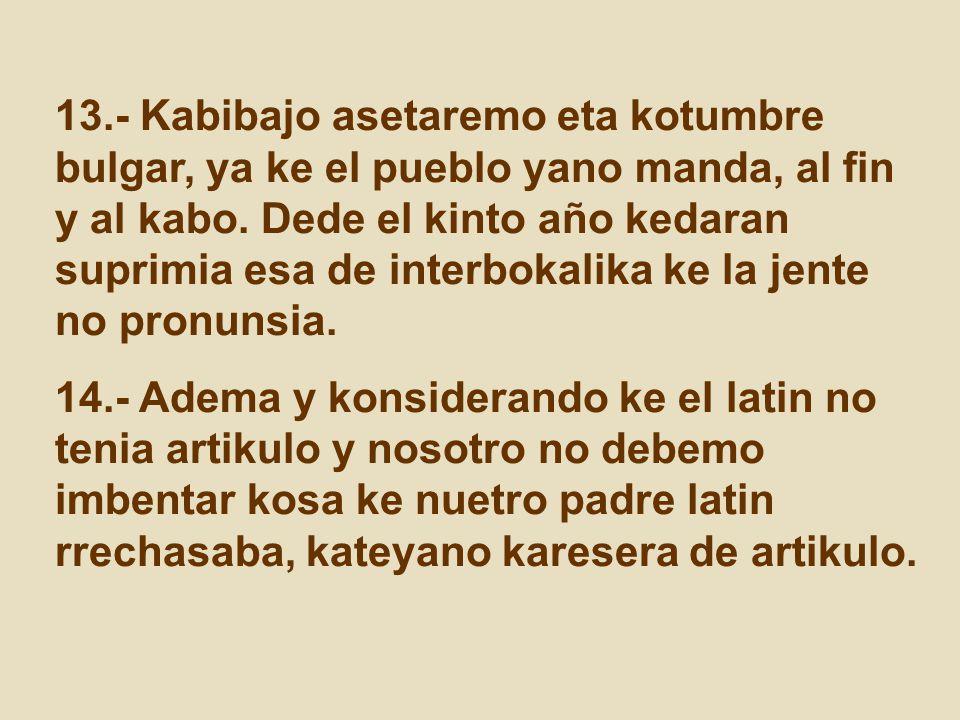 13.- Kabibajo asetaremo eta kotumbre bulgar, ya ke el pueblo yano manda, al fin y al kabo. Dede el kinto año kedaran suprimia esa de interbokalika ke la jente no pronunsia.