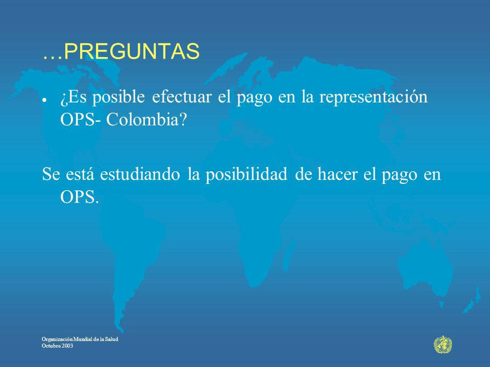 …PREGUNTAS ¿Es posible efectuar el pago en la representación OPS- Colombia Se está estudiando la posibilidad de hacer el pago en OPS.