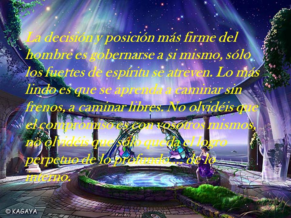 La decisión y posición más firme del hombre es gobernarse a si mismo, sólo los fuertes de espíritu se atreven.