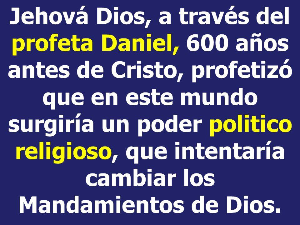 Jehová Dios, a través del profeta Daniel, 600 años antes de Cristo, profetizó que en este mundo surgiría un poder politico religioso, que intentaría cambiar los Mandamientos de Dios.