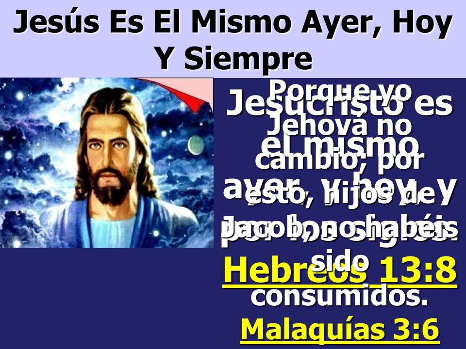 Jesucristo es el mismo ayer, y hoy, y por los siglos. Hebreos 13:8