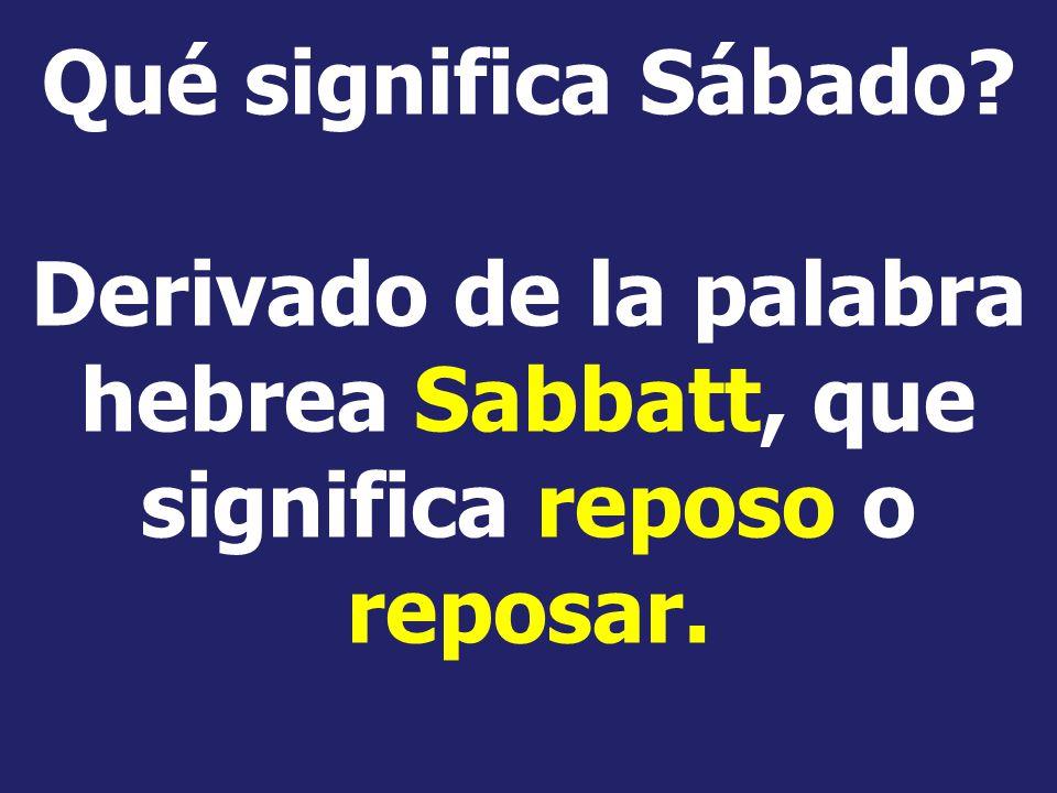 Qué significa Sábado Derivado de la palabra hebrea Sabbatt, que significa reposo o reposar.