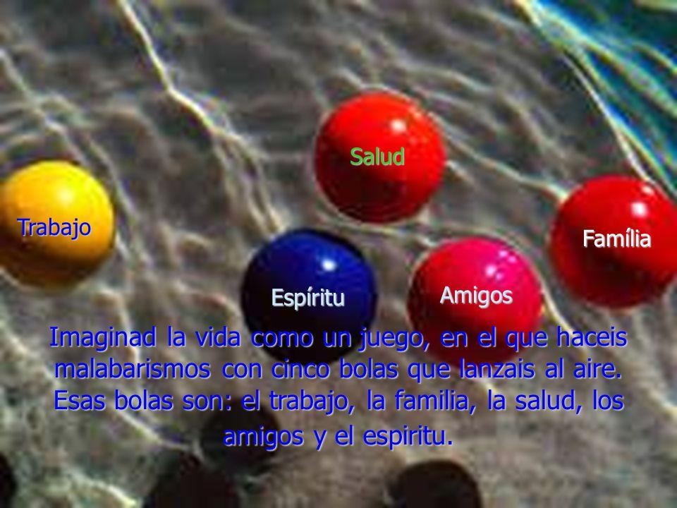 Salud Trabajo. Família. Espíritu. Amigos. Imaginad la vida como un juego, en el que haceis malabarismos con cinco bolas que lanzais al aire.