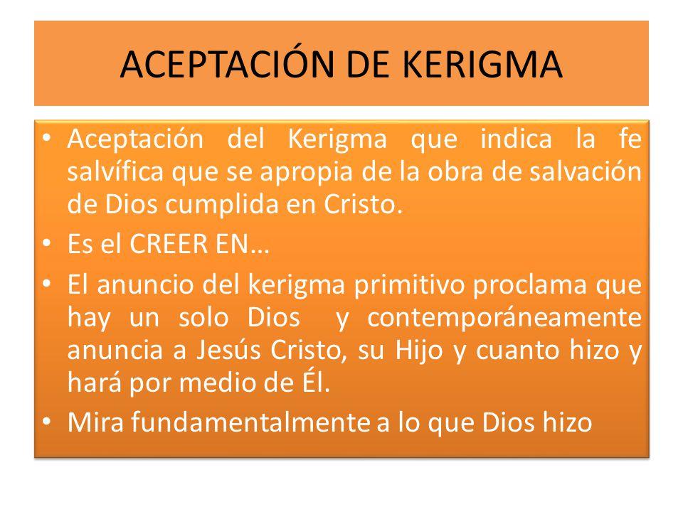 ACEPTACIÓN DE KERIGMA Aceptación del Kerigma que indica la fe salvífica que se apropia de la obra de salvación de Dios cumplida en Cristo.