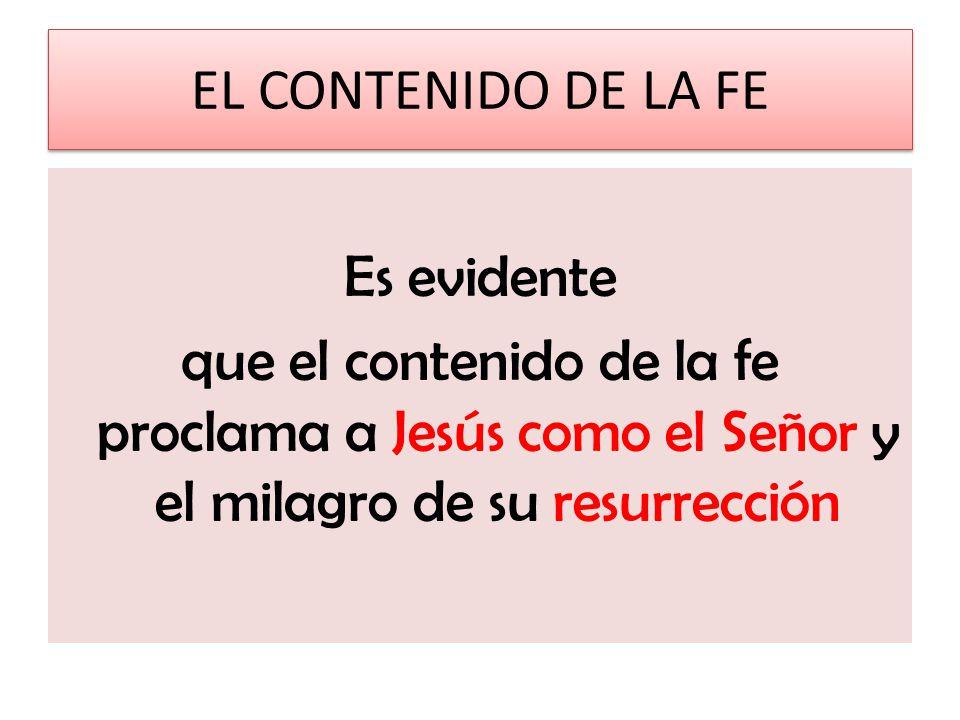 EL CONTENIDO DE LA FE Es evidente que el contenido de la fe proclama a Jesús como el Señor y el milagro de su resurrección